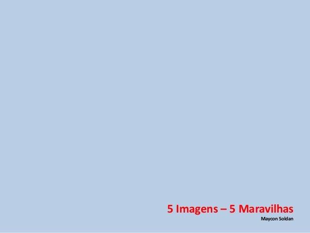 5 Imagens – 5 Maravilhas                 Maycon Soldan