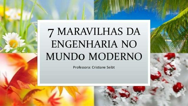 7 MARAVILHAS DA ENGENHARIA NO MUND0 MODERNO Professora: Cristiane Seibt