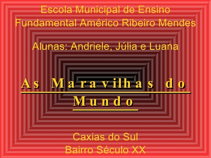 Escola Municipal de Ensino Fundamental Américo Ribeiro Mendes Alunas: Andriele, Júlia e Luana As Maravilhas do Mundo Caxia...