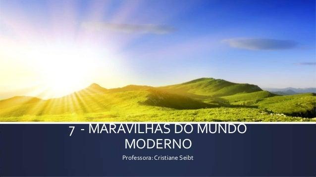 7 - MARAVILHAS DO MUNDO MODERNO Professora: Cristiane Seibt
