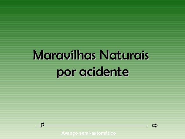 Maravilhas Naturais   por acidente    Avanço semi-automático