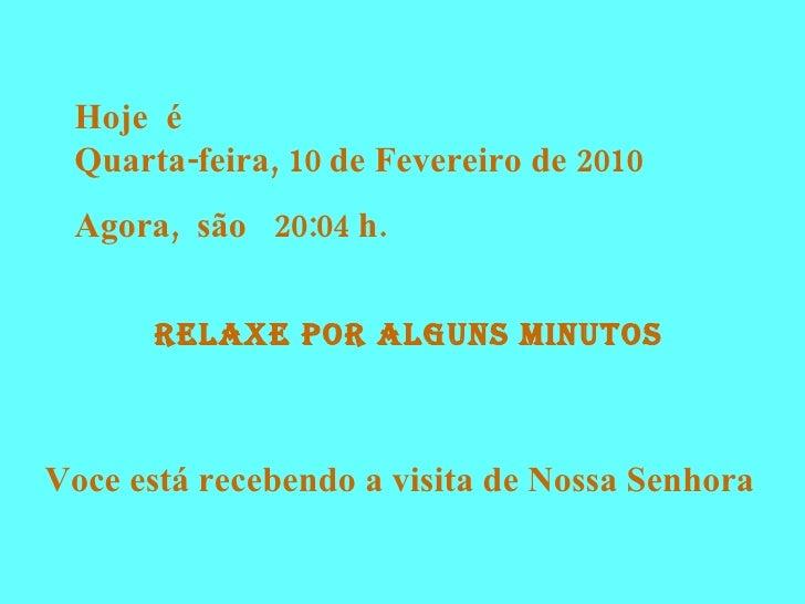 Hoje  é  Quarta-feira, 10 de Fevereiro de 2010 Agora,  são  20:04  h. RELAXE POR alguns Minutos Voce está recebendo a visi...