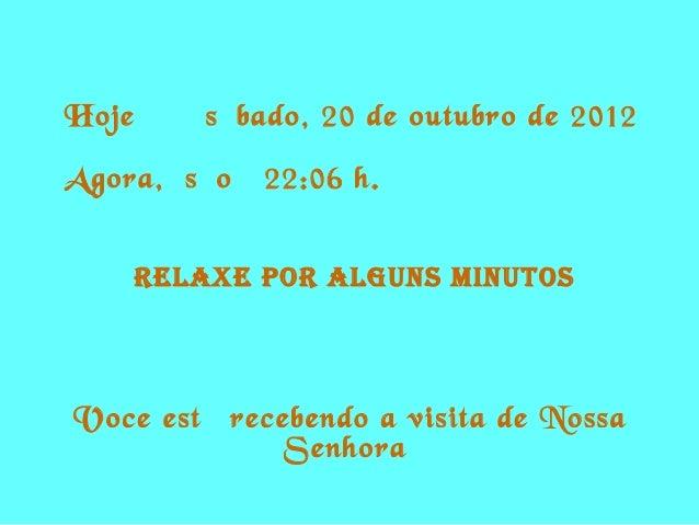 Hoje é   sábado, 20 de outubro de 2012Agora, são   22:06 h.    RELAXE POR ALguns MinutOsVoce está recebendo a visita de No...