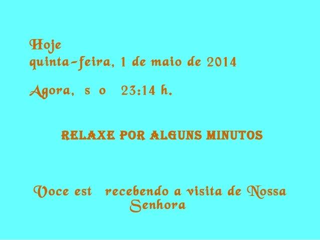 Hoje é quinta-feira, 1 de maio de 2014 Agora, são 23:14 h. RELAXE POR ALguns MinutOs Voce está recebendo a visita de Nossa...