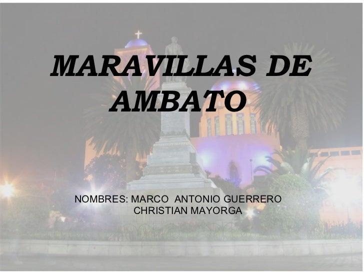 MARAVILLAS DE AMBATO   NOMBRES: MARCO  ANTONIO GUERRERO    CHRISTIAN MAYORGA