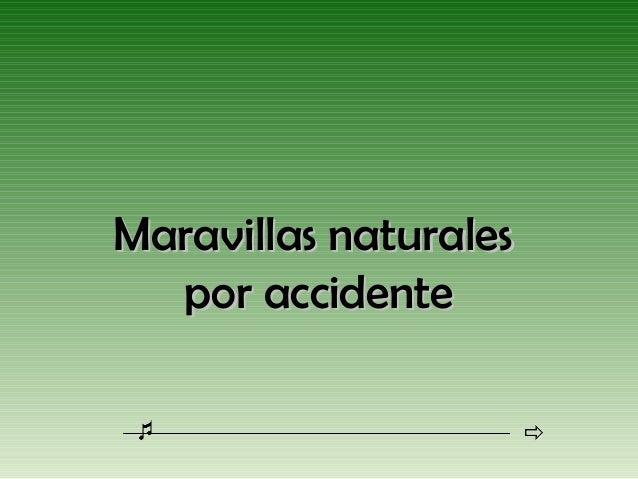 Maravillas naturalesMaravillas naturalespor accidentepor accidente
