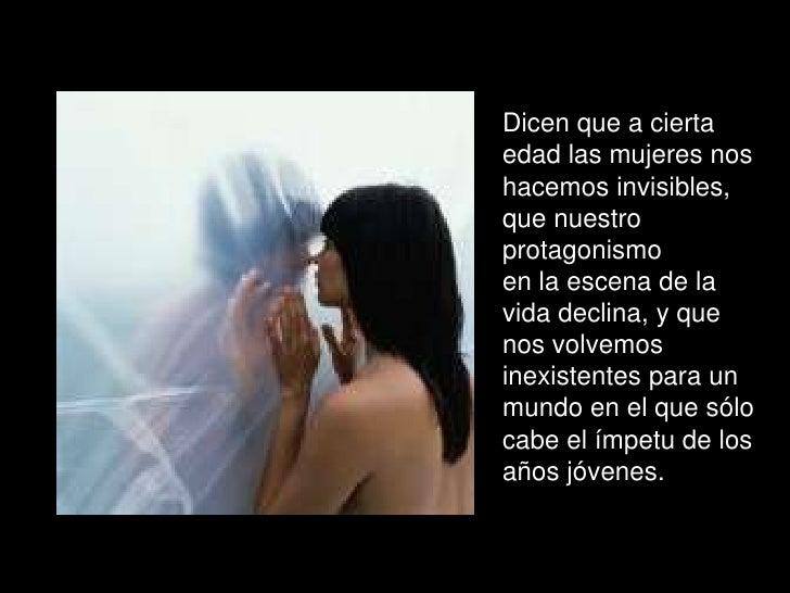 Dicen que a cierta edad las mujeres nos hacemos invisibles, que nuestro protagonismo <br />en la escena de la vida declina...