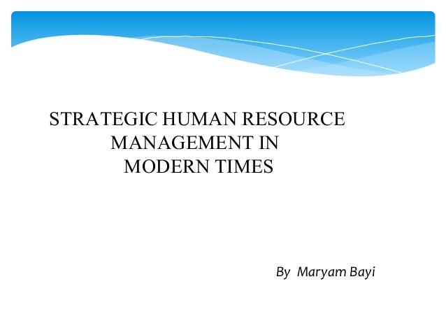 STRATEGIC HUMAN RESOURCE MANAGEMENT IN MODERN TIMES By Maryam Bayi
