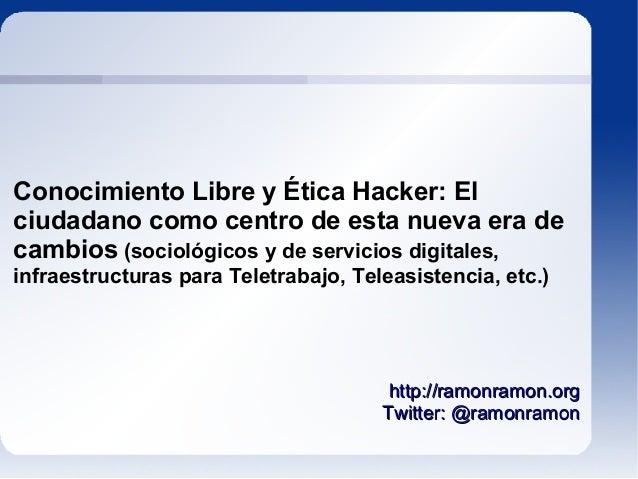 Conocimiento Libre y Ética Hacker: Elciudadano como centro de esta nueva era decambios (sociológicos y de servicios digita...