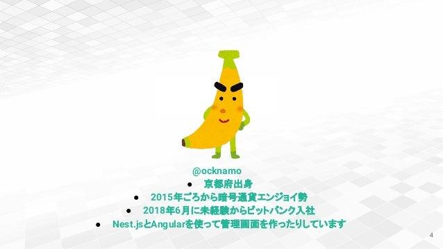 4 @ocknamo ● 京都府出身 ● 2015年ごろから暗号通貨エンジョイ勢 ● 2018年6月に未経験からビットバンク入社 ● Nest.jsとAngularを使って管理画面を作ったりしています