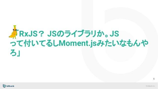 © bitbank inc.  「RxJS? JSのライブラリか。JS って付いてるしMoment.jsみたいなもんや ろ」 5