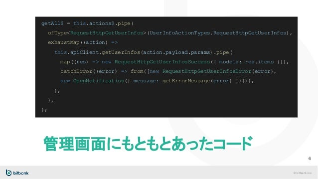 © bitbank inc. 管理画面にもともとあったコード 6 getAll$ = this.actions$.pipe( ofType<RequestHttpGetUserInfos>(UserInfoActionTypes.Request...