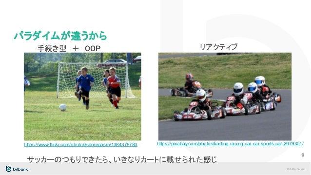 © bitbank inc. パラダイムが違うから 手続き型 + OOP 9 サッカーのつもりできたら、いきなりカートに載せられた感じ https://www.flickr.com/photos/scoregasm/1384378780 リアク...