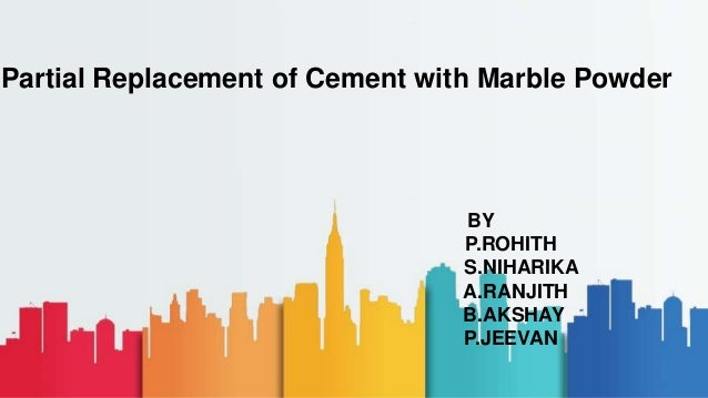 BY P.ROHITH S.NIHARIKA A.RANJITH B.AKSHAY P.JEEVAN Partial Replacement of Cement with Marble Powder
