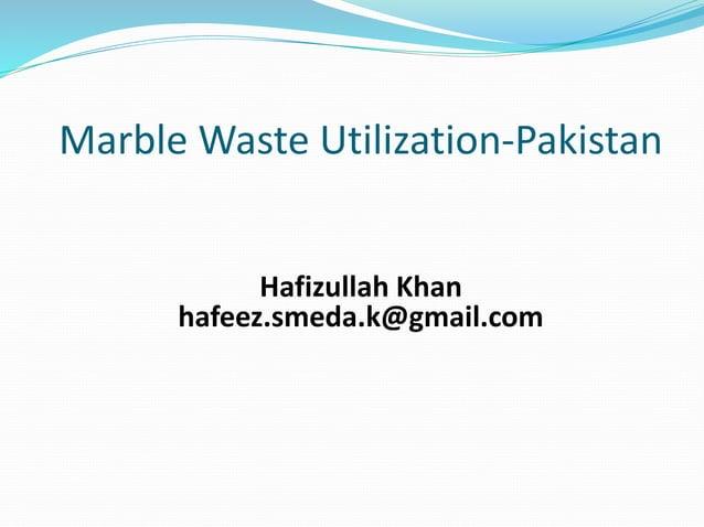 Marble Waste Utilization-Pakistan Hafizullah Khan hafeez.smeda.k@gmail.com