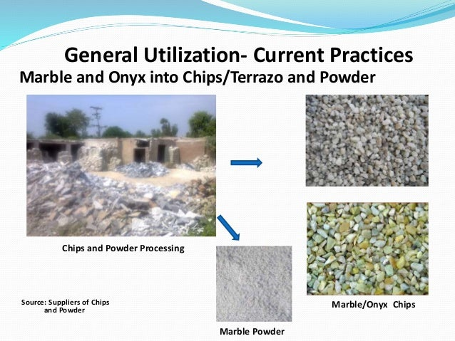 Chips and Powder Processing General Utilization- Current Practices Marble/Onyx Chips Marble and Onyx into Chips/Terrazo an...