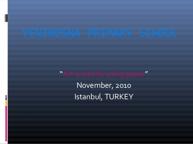 "YENİBOSNA PRIMARY SCHOOL ""Art works by using paper"" November, 2010 Istanbul, TURKEY"