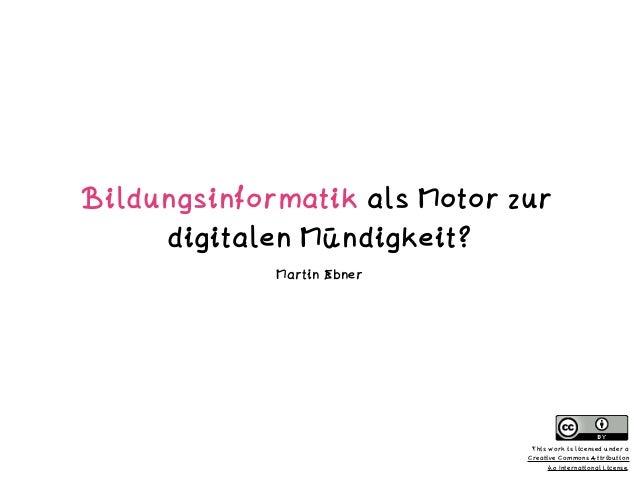 Bildungsinformatik als Motor zur digitalen Mündigkeit? Martin Ebner This work is licensed under a  Creative Commons Attri...