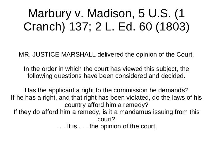 Marbury v. Madison, 5 U.S. (1    Cranch) 137; 2 L. Ed. 60 (1803)  MR. JUSTICE MARSHALL delivered the opinion of the Court....