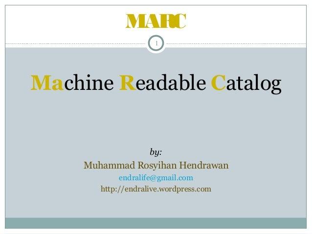 MARC 1  Machine Readable Catalog  by:  Muhammad Rosyihan Hendrawan endralife@gmail.com http://endralive.wordpress.com