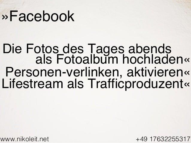 www.nikoleit.net +49 17632255317 »Facebook Die Fotos des Tages abends als Fotoalbum hochladen« Personen-verlinken, aktivie...