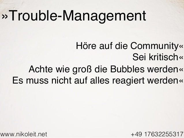 www.nikoleit.net +49 17632255317 »Trouble-Management Höre auf die Community« Sei kritisch« Achte wie groß die Bubbles werd...