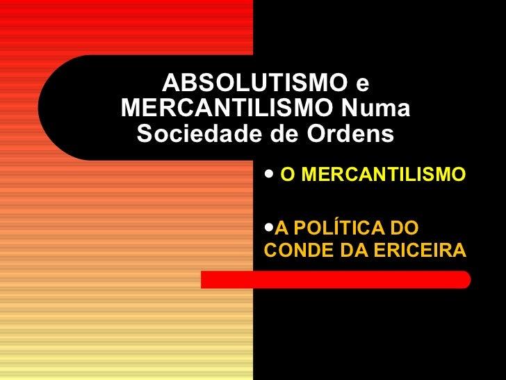 ABSOLUTISMO e MERCANTILISMO Numa Sociedade de Ordens <ul><li>O MERCANTILISMO </li></ul><ul><li>A POLÍTICA DO CONDE DA ERIC...