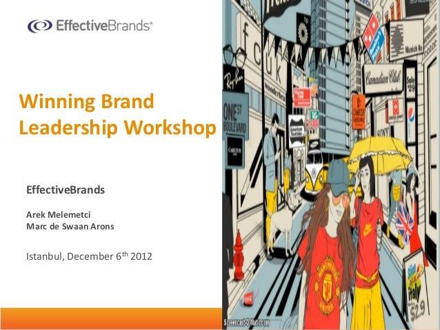 Winning BrandLeadership WorkshopEffectiveBrandsArek MelemetciMarc de Swaan AronsIstanbul, December 6th 2012 Unleashing Glo...