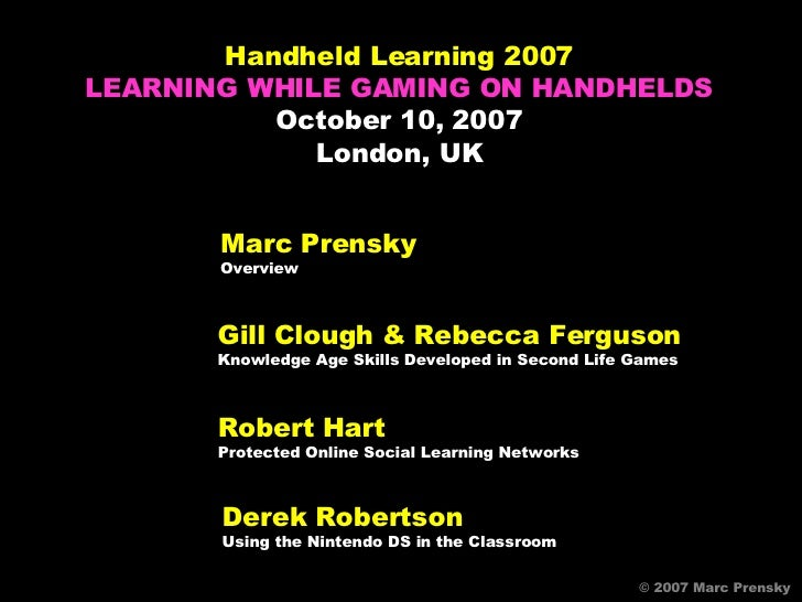 Marc Prensky Overview © 2007 Marc Prensky © 2007 Marc Prensky Handheld Learning 2007 LEARNING WHILE GAMING ON HANDHELDS Oc...