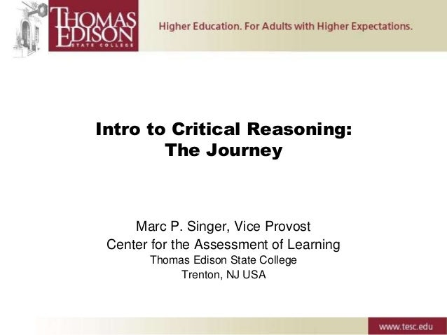 Intro to Critical Reasoning: The Journey Marc P. Singer, Vice Provost Center for the Assessment of Learning Thomas Edison ...