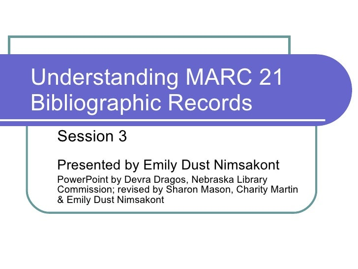 Understanding MARC 21 Bibliographic Records Session 3 Presented by Emily Dust Nimsakont PowerPoint by Devra Dragos, Nebras...