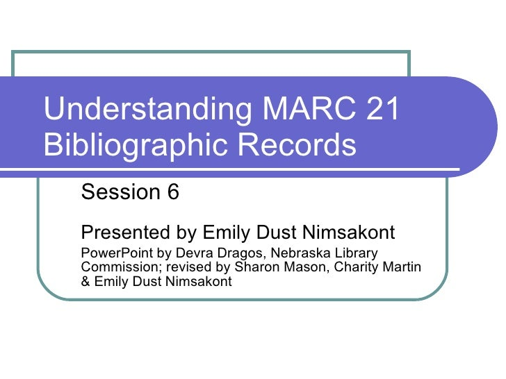 Understanding MARC 21 Bibliographic Records Session 6 Presented by Emily Dust Nimsakont PowerPoint by Devra Dragos, Nebras...
