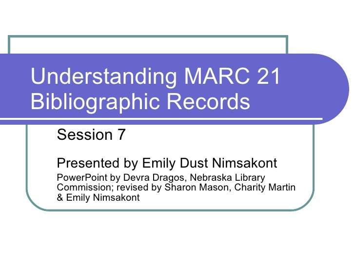 Understanding MARC 21 Bibliographic Records Session 7 Presented by Emily Dust Nimsakont PowerPoint by Devra Dragos, Nebras...