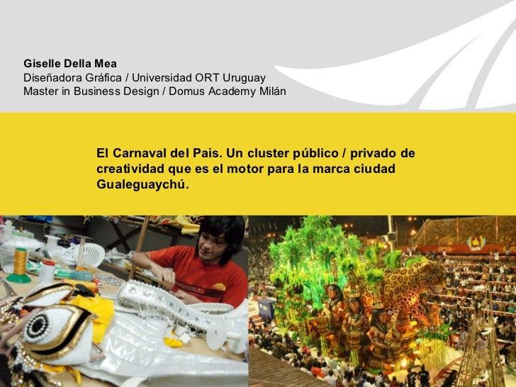 El Carnaval del País. Un cluster público / privado de creatividad que es el motor para la marca ciudad Gualeguaychú. Gisel...