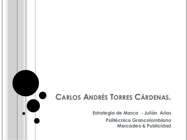 CARLOS ANDRÉS TORRES CÁRDENAS. Estrategia de Marca - Julián Arias Politécnico Grancolombiano Mercadeo & Publicidad