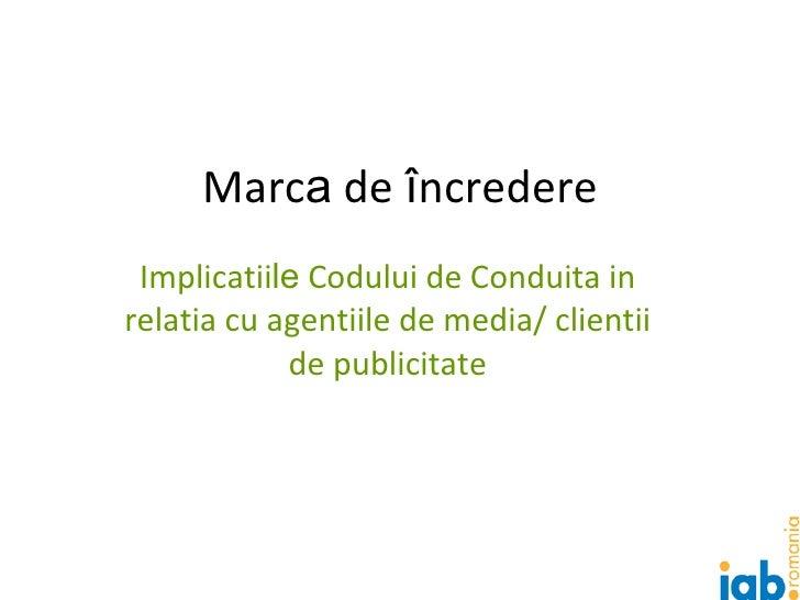 Marc a  de  î ncredere Implicatii le  Codului de Conduita in relatia cu agentiile de media/ clientii de publicitate