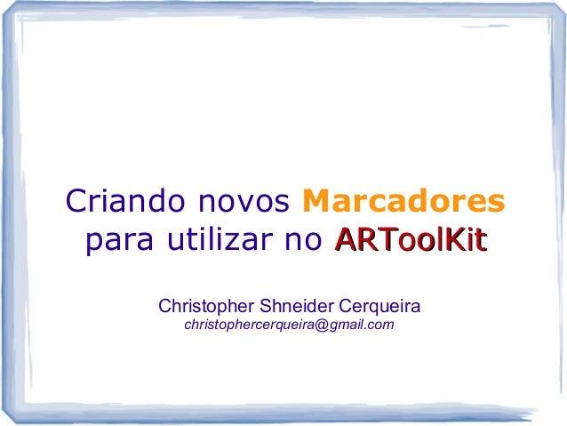 Criando novos Marcadores para utilizar no ARToolKitARToolKit Christopher Shneider Cerqueira christophercerqueira@gmail.com