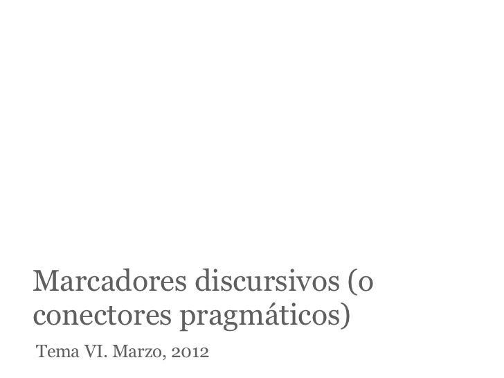 Marcadores discursivos (oconectores pragmáticos)Tema VI. Marzo, 2012