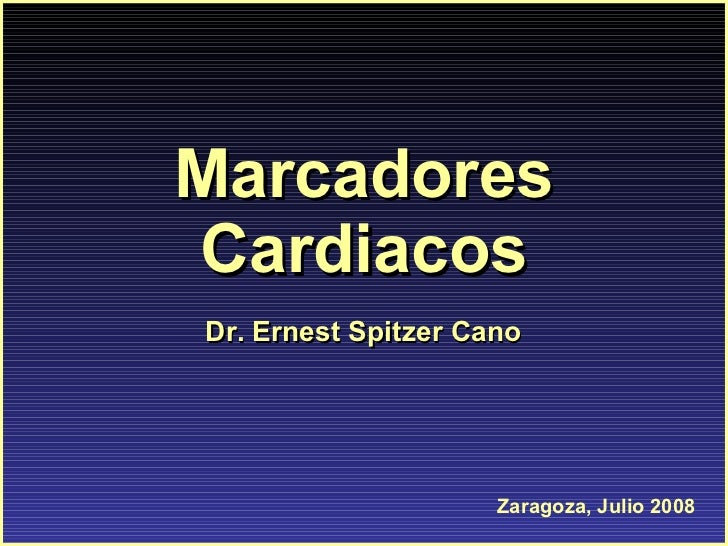 Marcadores Cardiacos Zaragoza, Julio 2008 Dr. Ernest Spitzer Cano