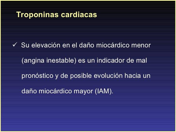 Troponinas cardiacas <ul><li>Su elevación en el daño miocárdico menor  </li></ul><ul><li>(angina inestable) es un indicado...