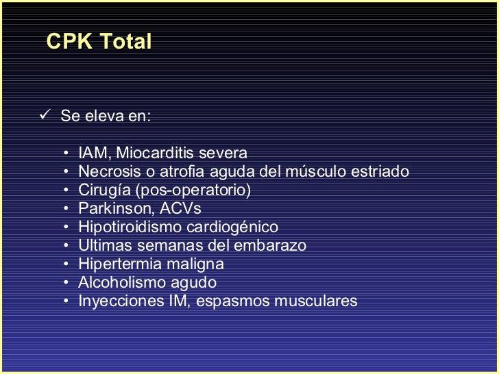 CPK Total <ul><li>Se eleva en: </li></ul><ul><ul><li>IAM, Miocarditis severa </li></ul></ul><ul><ul><li>Necrosis o atrofia...