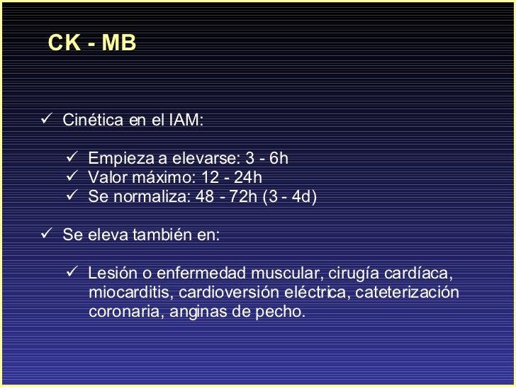 CK - MB <ul><li>C inética en el IAM: </li></ul><ul><ul><li>Empieza a elevarse: 3 - 6h </li></ul></ul><ul><ul><li>Valor máx...