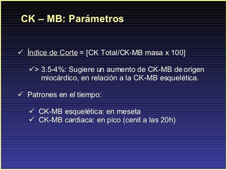 CK – MB: Parámetros <ul><li>Índice de Corte  = [CK Total/CK-MB masa x 100]  </li></ul><ul><ul><li>> 3.5-4% : Sugiere un au...