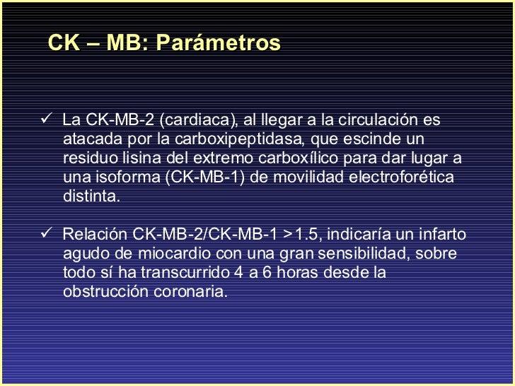 CK – MB: Parámetros <ul><li>La CK-MB-2 (cardiaca), al llegar a la circulación es </li></ul><ul><li>atacada por la carboxip...