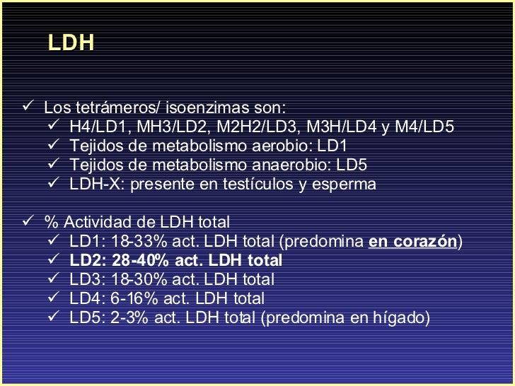LDH <ul><li>Los tetrámeros/ isoenzimas son:  </li></ul><ul><ul><li>H4/LD1, MH3/LD2, M2H2/LD3, M3H/LD4 y M4/LD5 </li></ul><...