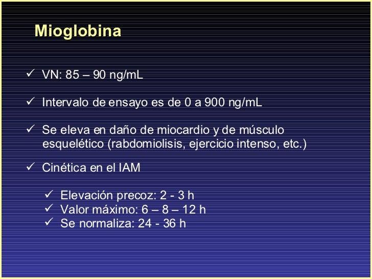 Mioglobina <ul><li>VN: 85 – 90 ng/mL </li></ul><ul><li>Intervalo de ensayo es de 0 a 900 ng/mL . </li></ul><ul><li>Se elev...