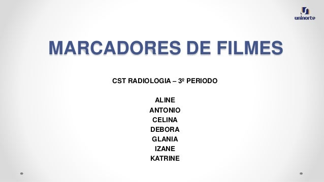 MARCADORES DE FILMES CST RADIOLOGIA – 3º PERIODO ALINE ANTONIO CELINA DEBORA GLANIA IZANE KATRINE