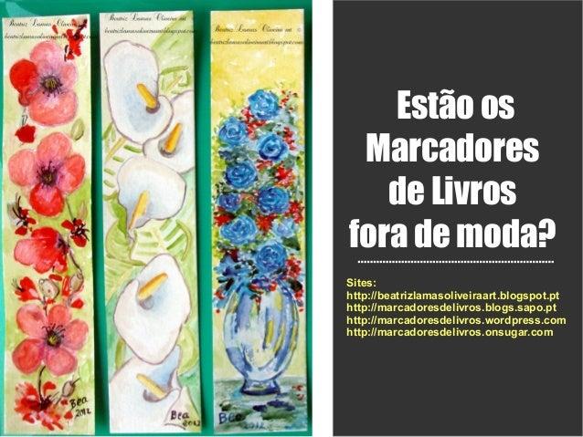 Estão os Marcadores   de Livrosfora de moda?Sites:http://beatrizlamasoliveiraart.blogspot.pthttp://marcadoresdelivros.blog...