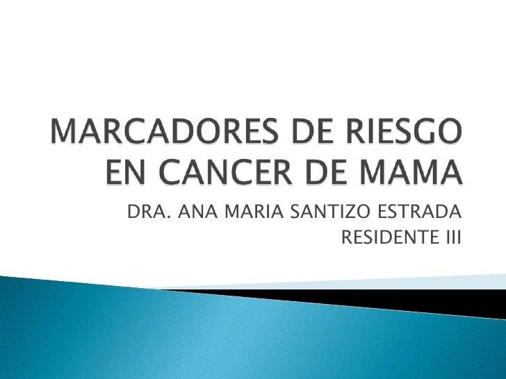 MARCADORES DE RIESGO EN CANCER DE MAMA<br />DRA. ANA MARIA SANTIZO ESTRADA<br />RESIDENTE III<br />