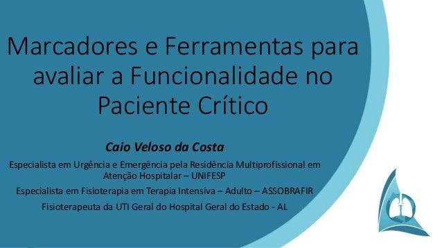 Marcadores e Ferramentas para avaliar a Funcionalidade no Paciente Crítico Caio Veloso da Costa Especialista em Urgência e...